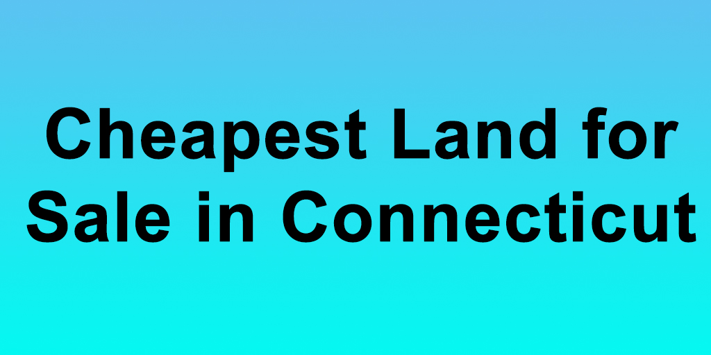 Cheapest Land for Sale in Connecticut